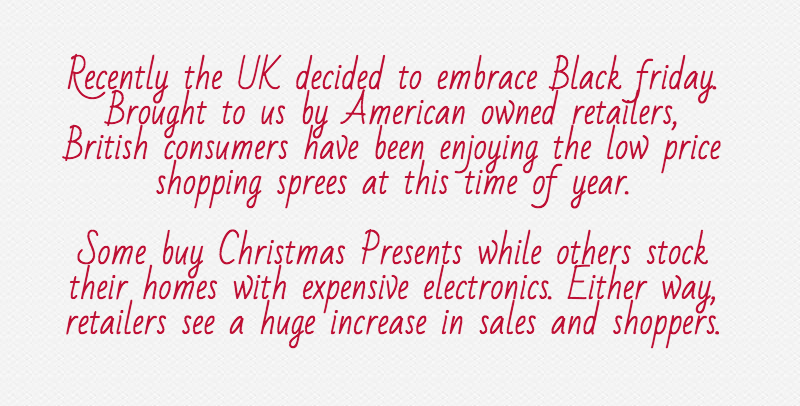 Recently the UK decided to embrace Black friday. Brought to us by American owned retailers, British consumers have been enjoying the low price shopping sprees at this time of year.Some buy Christmas Presents while others stock their homes with expensive electronics. Either way, retailers see a huge increase in sales and shoppers.