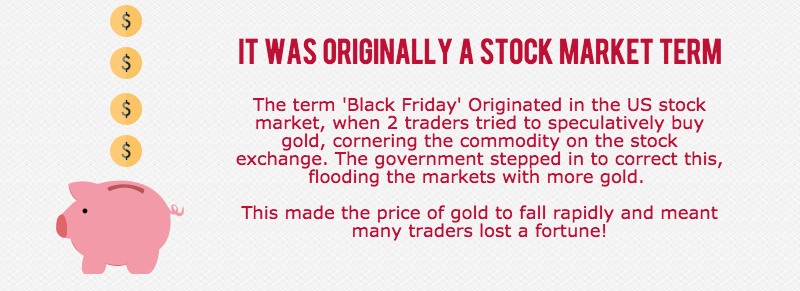 The term 'Black Friday' Originated in the US stock market, when 2 traders tried to speculatively buy gold, cornering the commodity on the stock exchange. The government stepped in to correct this, flooding the markets with more gold. This made the price of gold to fall rapidly and meant many traders lost a fortune!